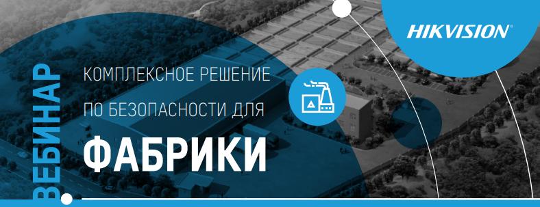 Безопасное предприятие. Hikvisionпроведет вебинар о комплексных решениях по контролю безопасности на производственных предприятиях